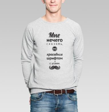 Нечего сказать - Купить мужские свитшоты с усами в Москве, цена мужских свитшотов с усами с прикольными принтами - магазин дизайнерской одежды MaryJane